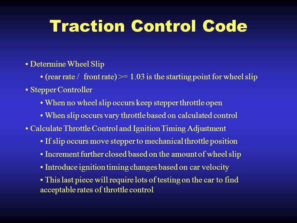 Traction Control Code Determine Wheel Slip (rear rate / front rate) >= 1.03 is the starting point for wheel slip Stepper Controller When no wheel slip occurs keep stepper throttle open When slip occurs vary throttle based on calculated control Calculate Throttle Control and Ignition Timing Adjustment If slip occurs move stepper to mechanical throttle position Increment further closed based on the amount of wheel slip Introduce ignition timing changes based on car velocity This last piece will require lots of testing on the car to find acceptable rates of throttle control