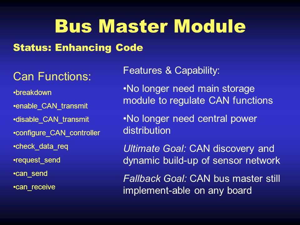 Bus Master Module Status: Enhancing Code Can Functions: breakdown enable_CAN_transmit disable_CAN_transmit configure_CAN_controller check_data_req request_send can_send can_receive Features & Capability: No longer need main storage module to regulate CAN functions No longer need central power distribution Ultimate Goal: CAN discovery and dynamic build-up of sensor network Fallback Goal: CAN bus master still implement-able on any board