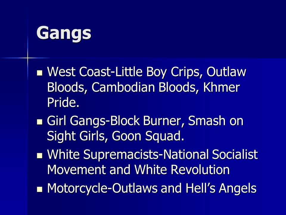 Gangs West Coast-Little Boy Crips, Outlaw Bloods, Cambodian Bloods, Khmer Pride.