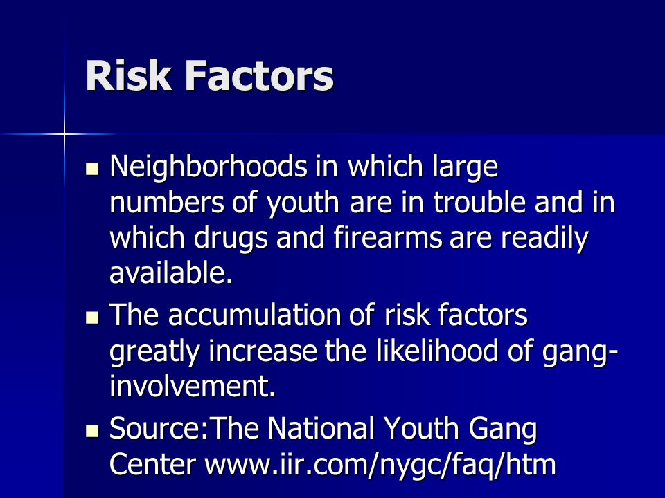 Risk Factors Neighborhoods in which large numbers of youth are in trouble and in which drugs and firearms are readily available.
