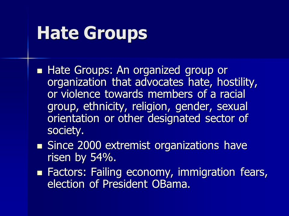 Hate Groups Hate Groups: An organized group or organization that advocates hate, hostility, or violence towards members of a racial group, ethnicity, religion, gender, sexual orientation or other designated sector of society.