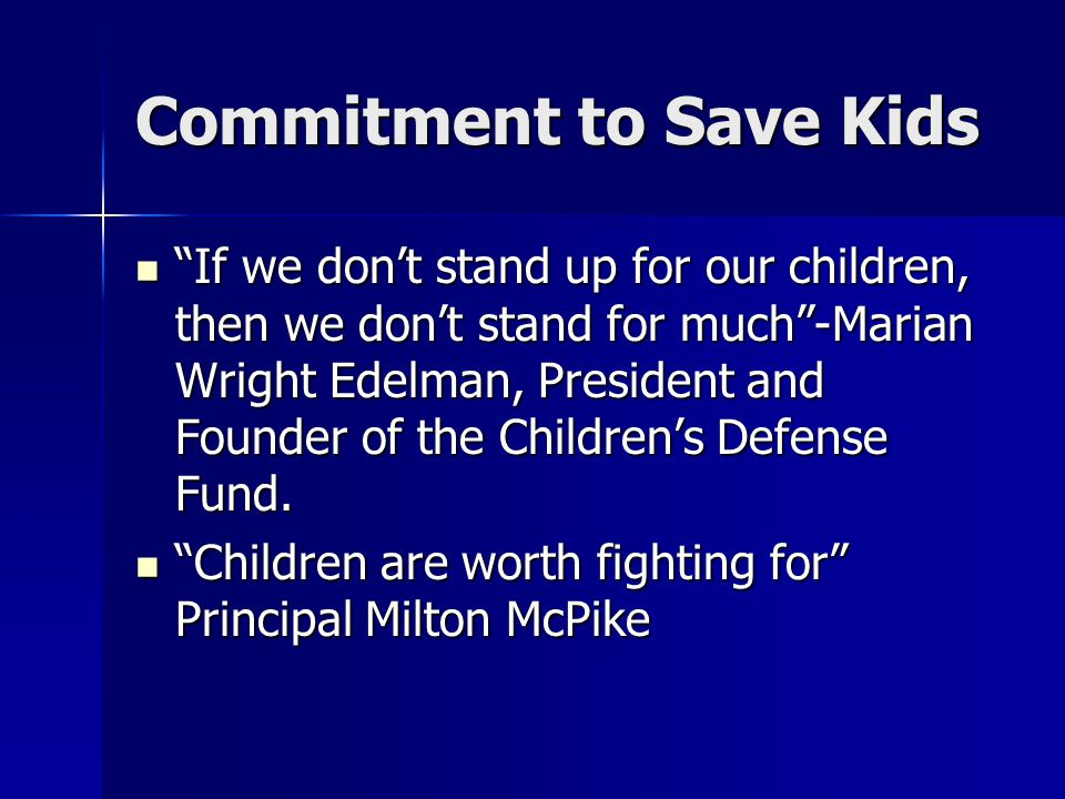 Commitment to Save Kids If we don't stand up for our children, then we don't stand for much -Marian Wright Edelman, President and Founder of the Children's Defense Fund.
