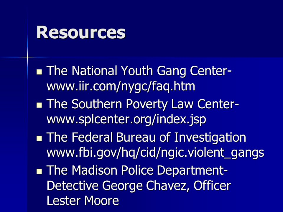 Resources The National Youth Gang Center- www.iir.com/nygc/faq.htm The National Youth Gang Center- www.iir.com/nygc/faq.htm The Southern Poverty Law Center- www.splcenter.org/index.jsp The Southern Poverty Law Center- www.splcenter.org/index.jsp The Federal Bureau of Investigation www.fbi.gov/hq/cid/ngic.violent_gangs The Federal Bureau of Investigation www.fbi.gov/hq/cid/ngic.violent_gangs The Madison Police Department- Detective George Chavez, Officer Lester Moore The Madison Police Department- Detective George Chavez, Officer Lester Moore