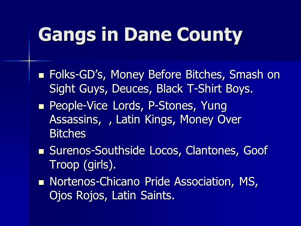 Gangs in Dane County Folks-GD's, Money Before Bitches, Smash on Sight Guys, Deuces, Black T-Shirt Boys.