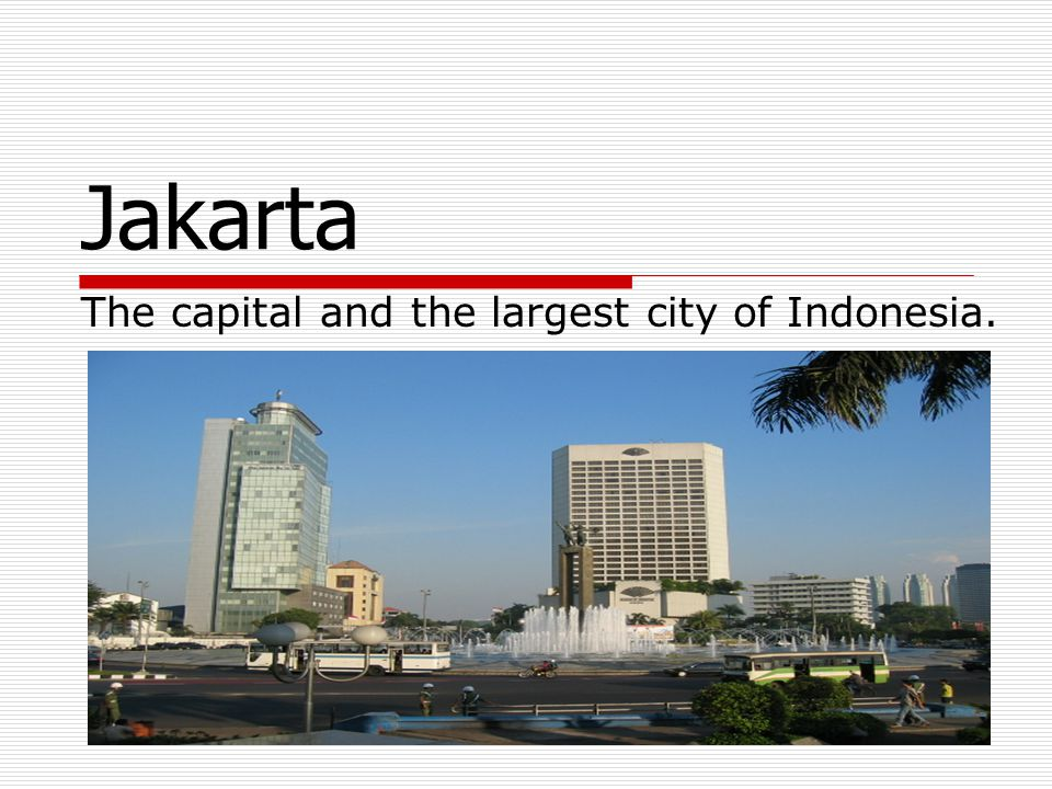 Jakarta The capital and the largest city of Indonesia.