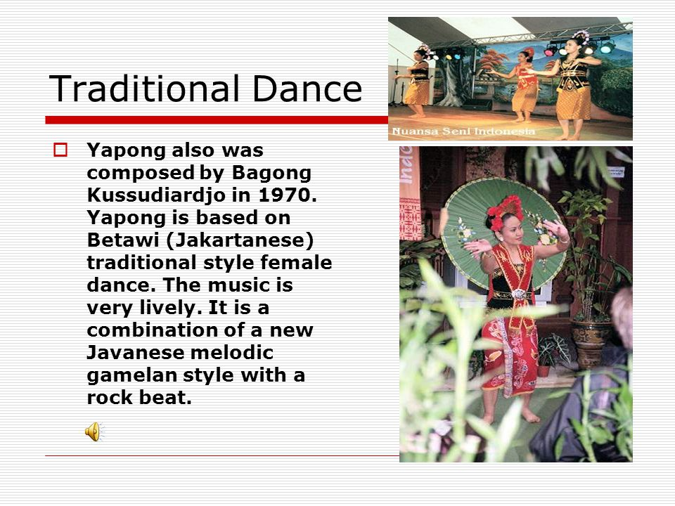 Traditional Dance  Yapong also was composed by Bagong Kussudiardjo in 1970. Yapong is based on Betawi (Jakartanese) traditional style female dance. T