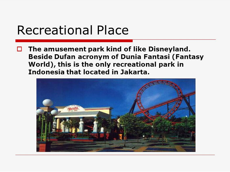 Recreational Place  The amusement park kind of like Disneyland. Beside Dufan acronym of Dunia Fantasi (Fantasy World), this is the only recreational