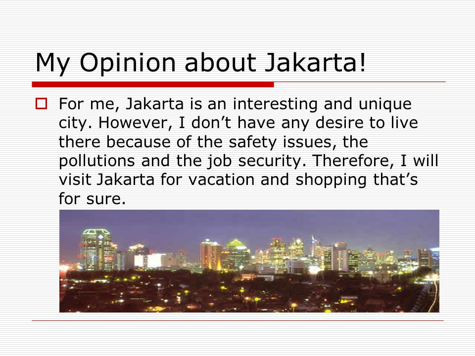 My Opinion about Jakarta!  For me, Jakarta is an interesting and unique city. However, I don't have any desire to live there because of the safety is