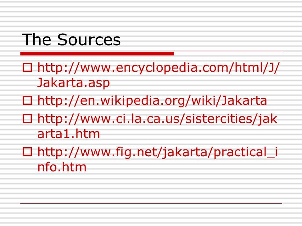The Sources  http://www.encyclopedia.com/html/J/ Jakarta.asp  http://en.wikipedia.org/wiki/Jakarta  http://www.ci.la.ca.us/sistercities/jak arta1.h