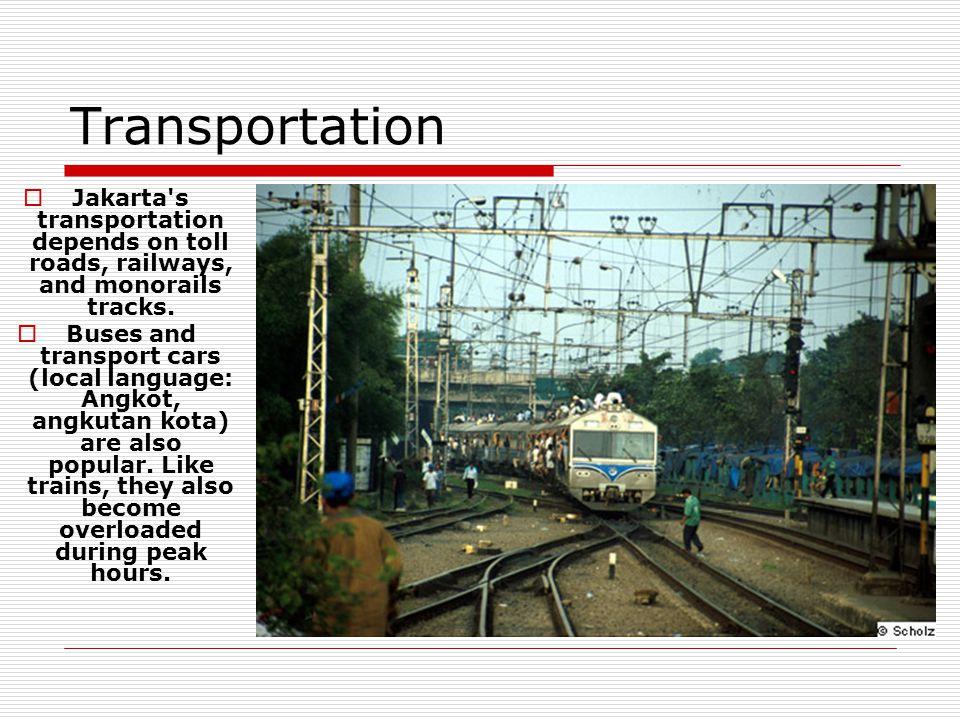 Transportation  Jakarta s transportation depends on toll roads, railways, and monorails tracks.