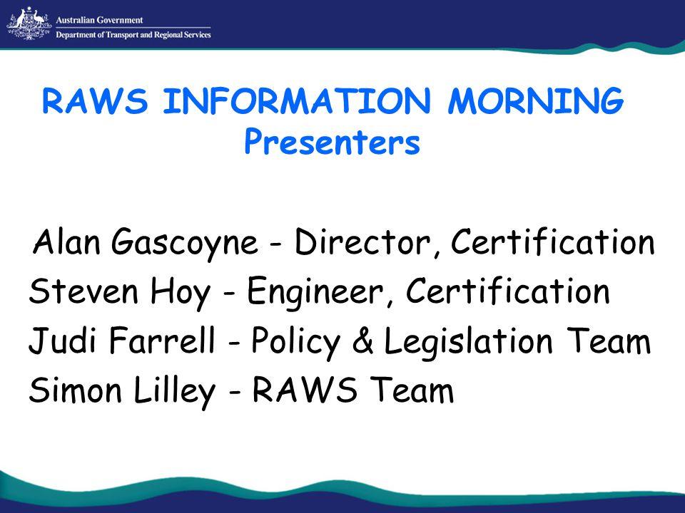 Alan Gascoyne - Director, Certification Steven Hoy - Engineer, Certification Judi Farrell - Policy & Legislation Team Simon Lilley - RAWS Team RAWS INFORMATION MORNING Presenters