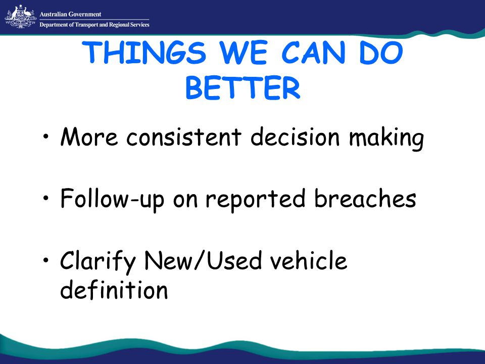 THINGS WE CAN DO BETTER More consistent decision making Follow-up on reported breaches Clarify New/Used vehicle definition