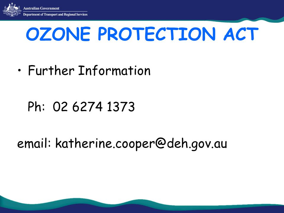 OZONE PROTECTION ACT Further Information Ph: 02 6274 1373 email: katherine.cooper@deh.gov.au