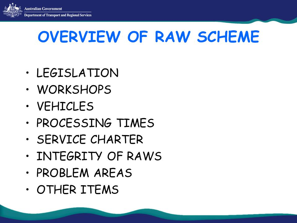 OVERVIEW OF RAW SCHEME LEGISLATION WORKSHOPS VEHICLES PROCESSING TIMES SERVICE CHARTER INTEGRITY OF RAWS PROBLEM AREAS OTHER ITEMS