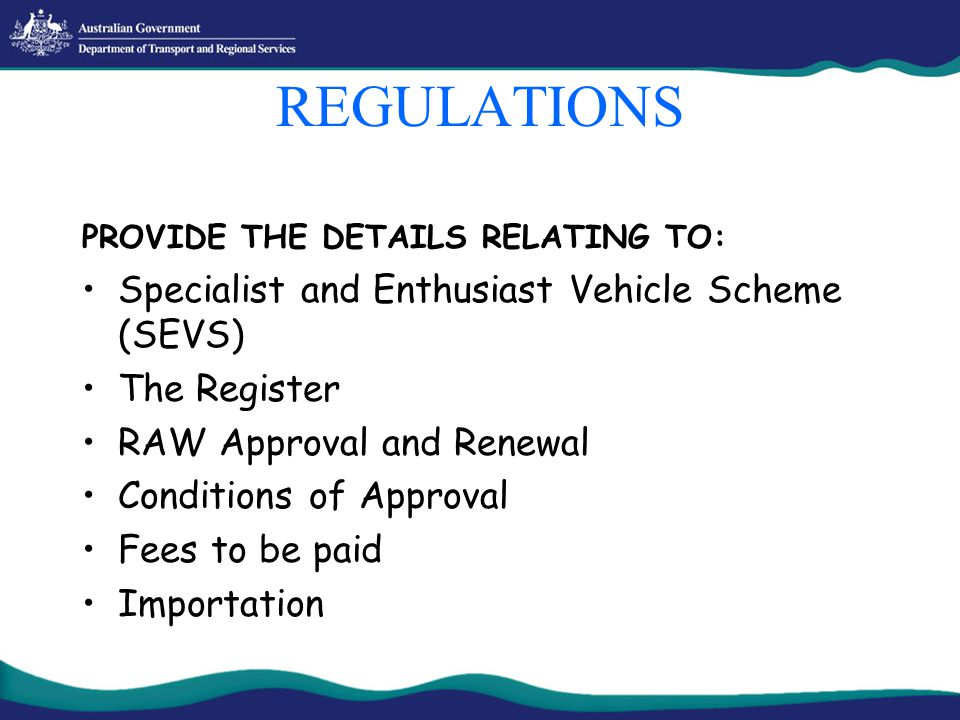 REGULATIONS PROVIDE THE DETAILS RELATING TO: Specialist and Enthusiast Vehicle Scheme (SEVS) The Register RAW Approval and Renewal Conditions of Approval Fees to be paid Importation