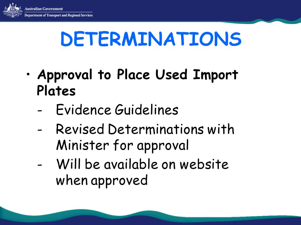 DETERMINATIONS Approval to Place Used Import Plates -Evidence Guidelines -Revised Determinations with Minister for approval -Will be available on website when approved