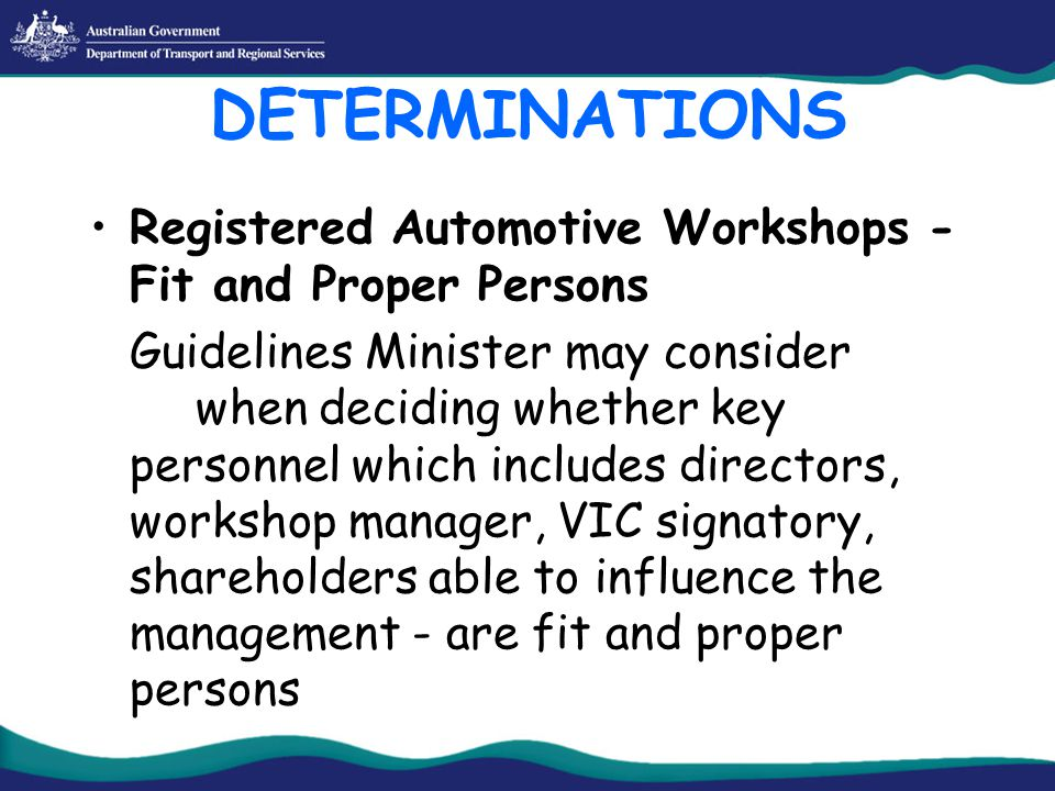 DETERMINATIONS Registered Automotive Workshops - Fit and Proper Persons Guidelines Minister may consider when deciding whether key personnel which includes directors, workshop manager, VIC signatory, shareholders able to influence the management - are fit and proper persons