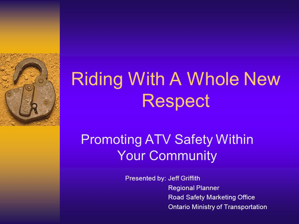 Riding With A Whole New Respect Promoting ATV Safety Within Your Community Presented by: Jeff Griffith Regional Planner Road Safety Marketing Office O