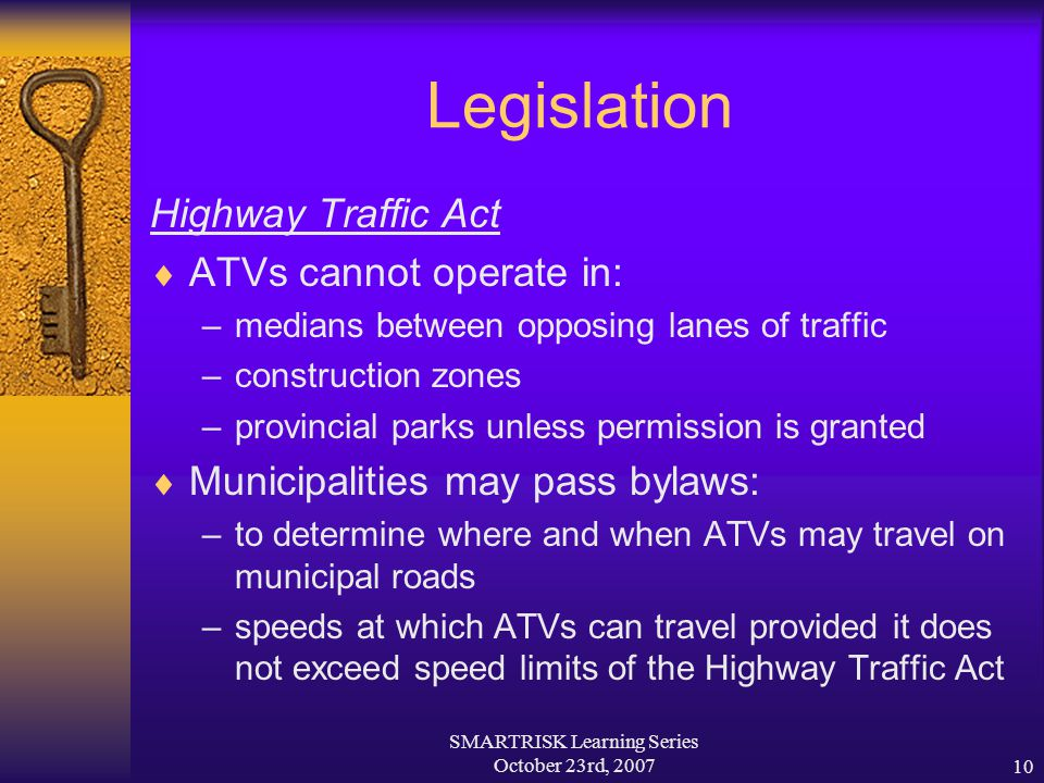 SMARTRISK Learning Series October 23rd, 200710 Legislation Highway Traffic Act  ATVs cannot operate in: –medians between opposing lanes of traffic –c