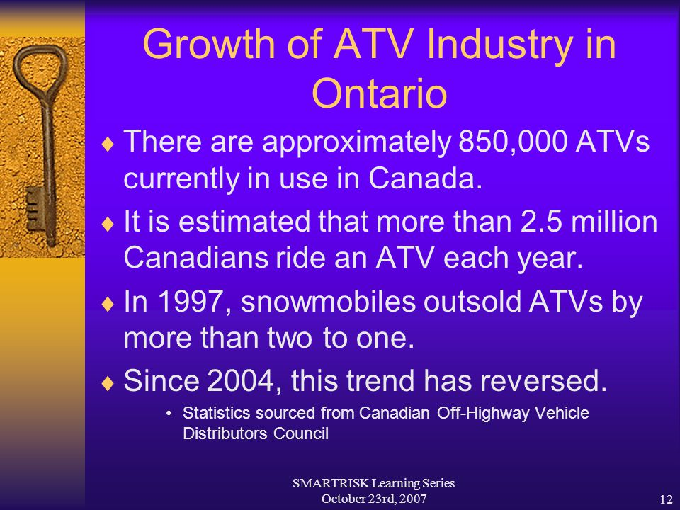 SMARTRISK Learning Series October 23rd, 200712 Growth of ATV Industry in Ontario  There are approximately 850,000 ATVs currently in use in Canada. 