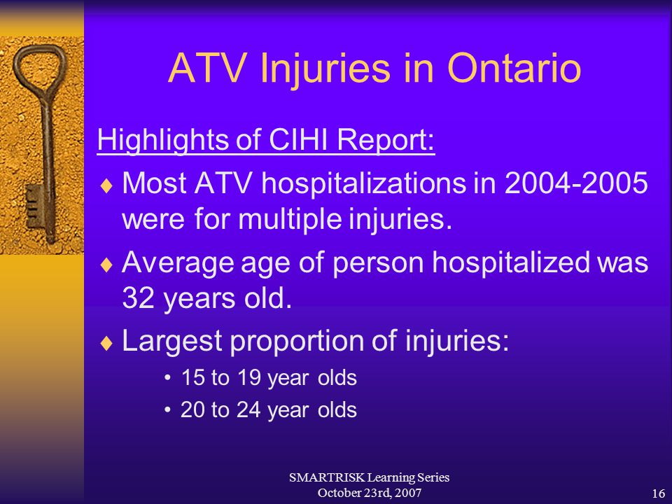 SMARTRISK Learning Series October 23rd, 200716 ATV Injuries in Ontario Highlights of CIHI Report:  Most ATV hospitalizations in 2004-2005 were for mu