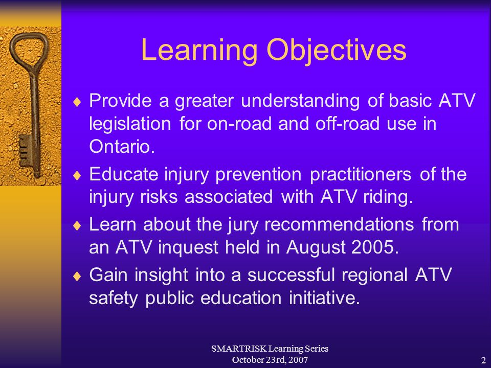 SMARTRISK Learning Series October 23rd, 20072 Learning Objectives  Provide a greater understanding of basic ATV legislation for on-road and off-road