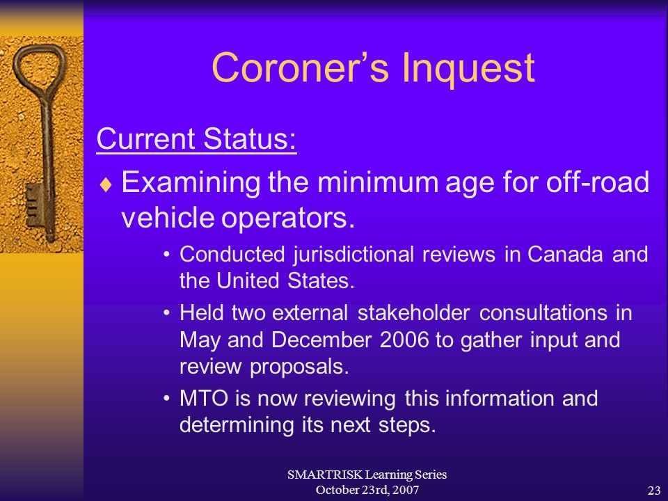 SMARTRISK Learning Series October 23rd, 200723 Coroner's Inquest Current Status:  Examining the minimum age for off-road vehicle operators. Conducted