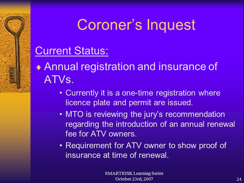 SMARTRISK Learning Series October 23rd, 200724 Coroner's Inquest Current Status:  Annual registration and insurance of ATVs. Currently it is a one-ti