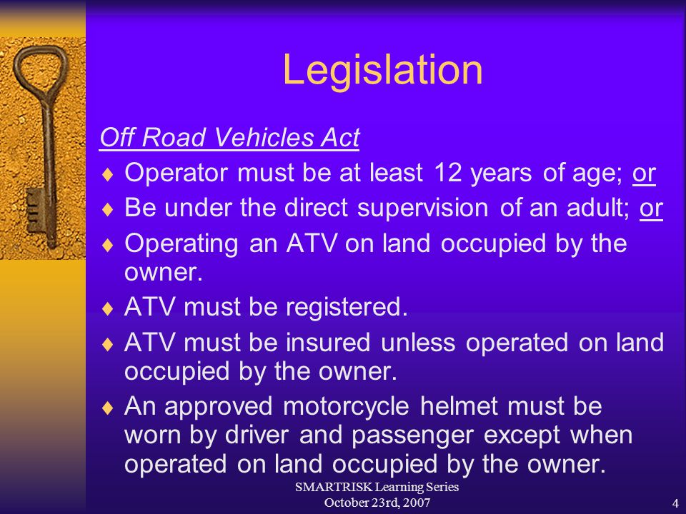 SMARTRISK Learning Series October 23rd, 20074 Legislation Off Road Vehicles Act  Operator must be at least 12 years of age; or  Be under the direct