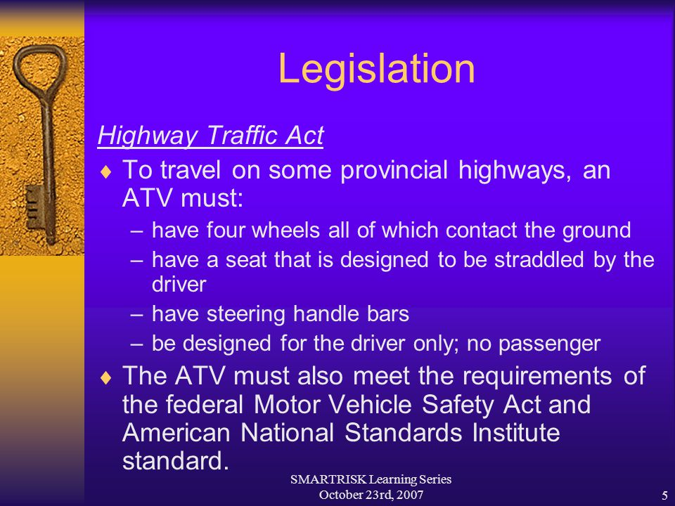 SMARTRISK Learning Series October 23rd, 20075 Legislation Highway Traffic Act  To travel on some provincial highways, an ATV must: –have four wheels