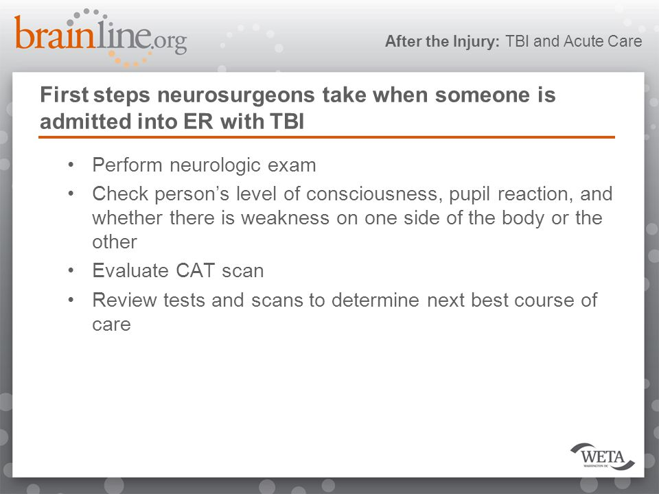 After the Injury: TBI and Acute Care First steps neurosurgeons take when someone is admitted into ER with TBI Perform neurologic exam Check person's level of consciousness, pupil reaction, and whether there is weakness on one side of the body or the other Evaluate CAT scan Review tests and scans to determine next best course of care