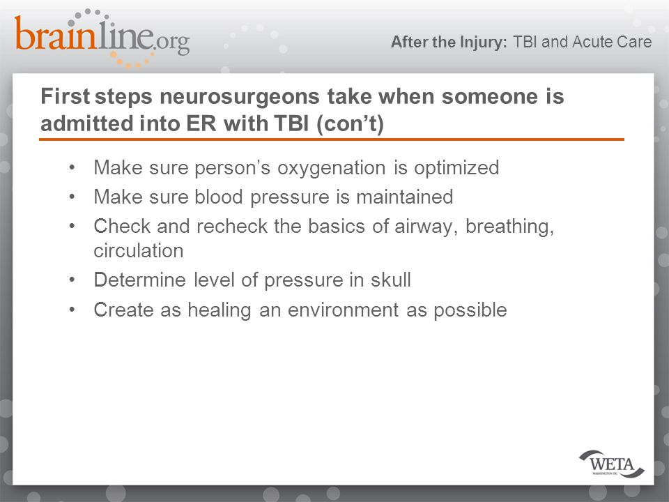 After the Injury: TBI and Acute Care First steps neurosurgeons take when someone is admitted into ER with TBI (con't) Make sure person's oxygenation is optimized Make sure blood pressure is maintained Check and recheck the basics of airway, breathing, circulation Determine level of pressure in skull Create as healing an environment as possible