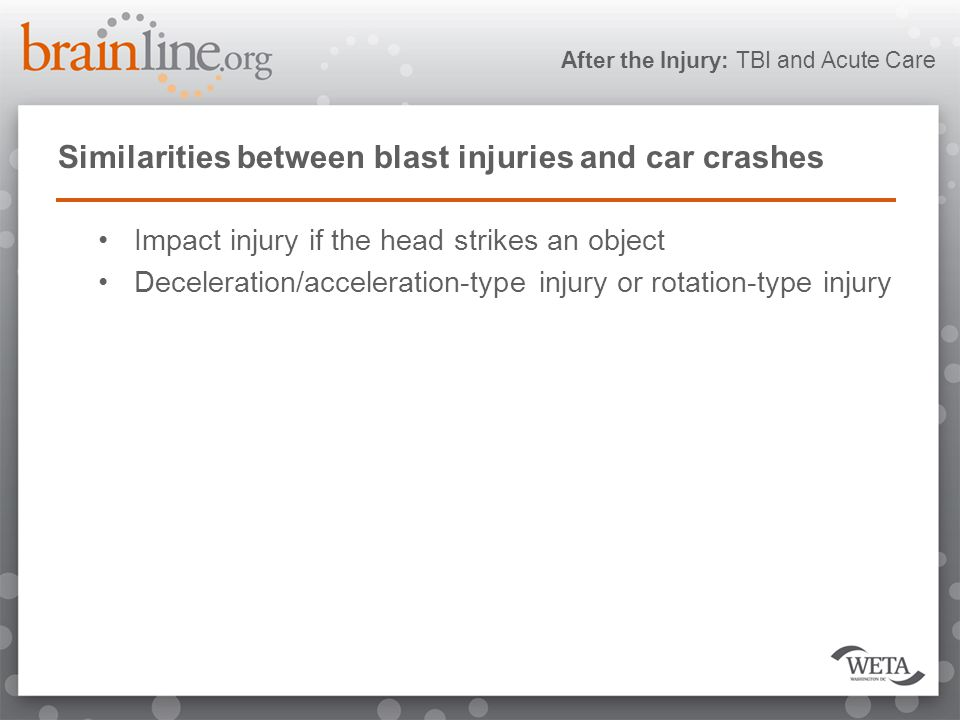 After the Injury: TBI and Acute Care Similarities between blast injuries and car crashes Impact injury if the head strikes an object Deceleration/acceleration-type injury or rotation-type injury