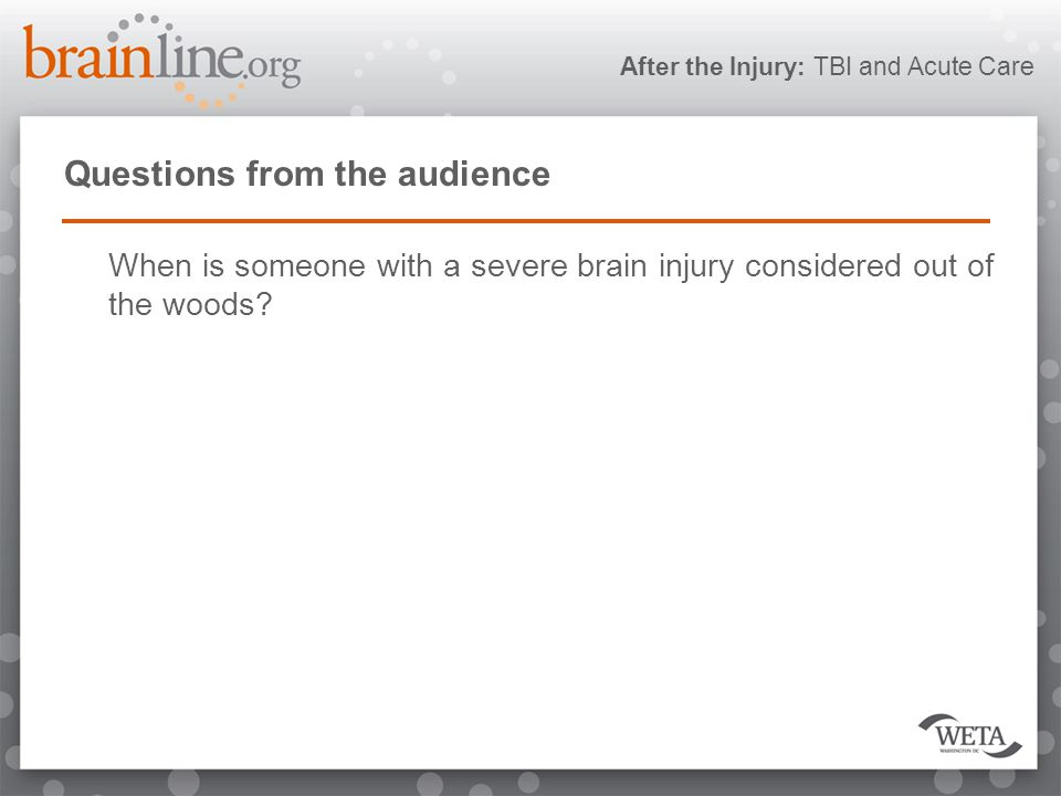 After the Injury: TBI and Acute Care Questions from the audience When is someone with a severe brain injury considered out of the woods
