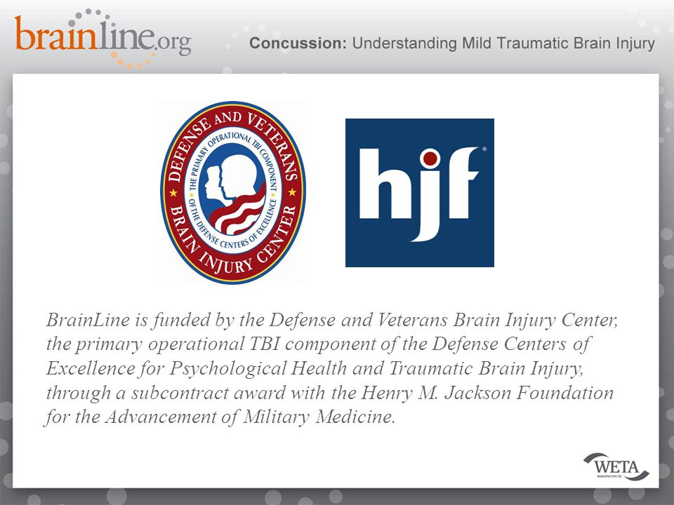 BrainLine is funded by the Defense and Veterans Brain Injury Center, the primary operational TBI component of the Defense Centers of Excellence for Psychological Health and Traumatic Brain Injury, through a subcontract award with the Henry M.