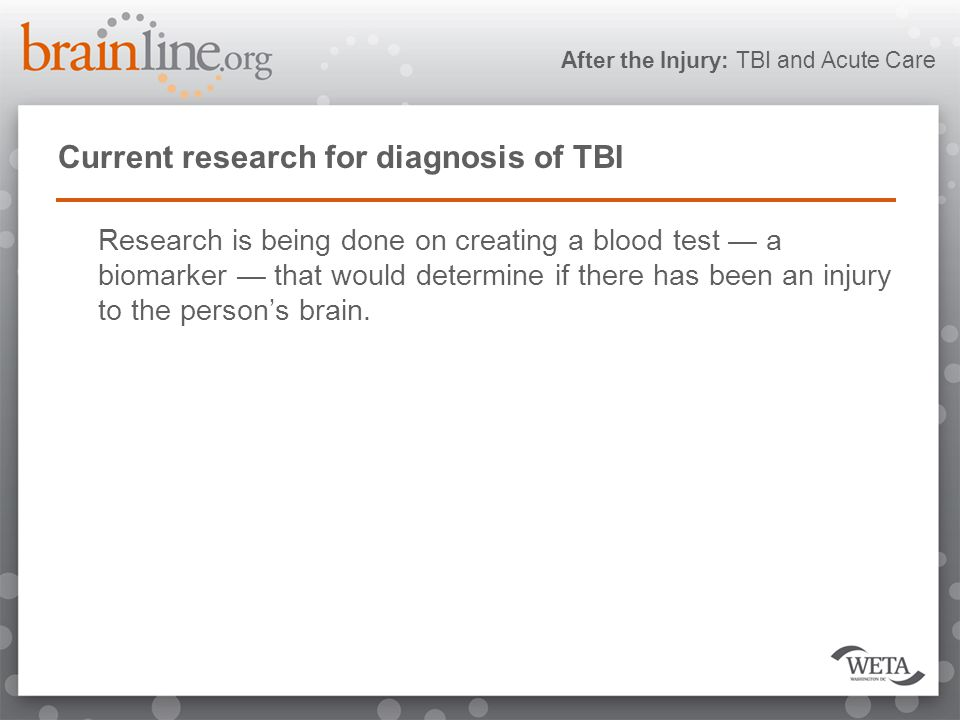 After the Injury: TBI and Acute Care Current research for diagnosis of TBI Research is being done on creating a blood test — a biomarker — that would