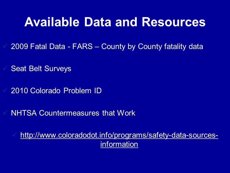 Available Data and Resources 2009 Fatal Data - FARS – County by County fatality data Seat Belt Surveys 2010 Colorado Problem ID NHTSA Countermeasures that Work http://www.coloradodot.info/programs/safety-data-sources- information