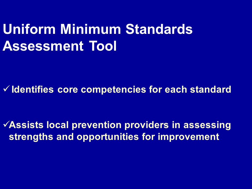 Uniform Minimum Standards Assessment Tool Identifies core competencies for each standard Assists local prevention providers in assessing strengths and