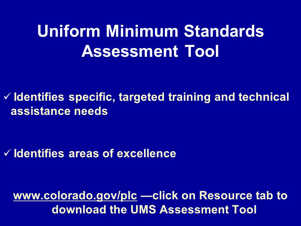 Uniform Minimum Standards Assessment Tool Identifies specific, targeted training and technical assistance needs Identifies areas of excellence www.colorado.gov/plc —click on Resource tab to download the UMS Assessment Tool
