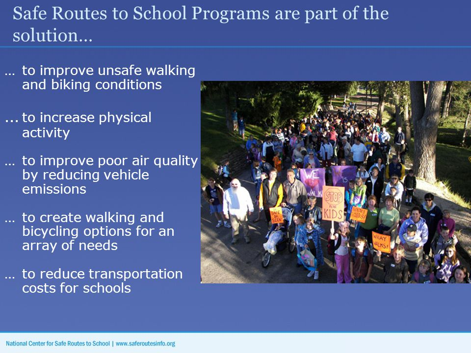 Safe Routes to School Programs are part of the solution… … to improve unsafe walking and biking conditions … to increase physical activity … to improve poor air quality by reducing vehicle emissions … to create walking and bicycling options for an array of needs …to reduce transportation costs for schools