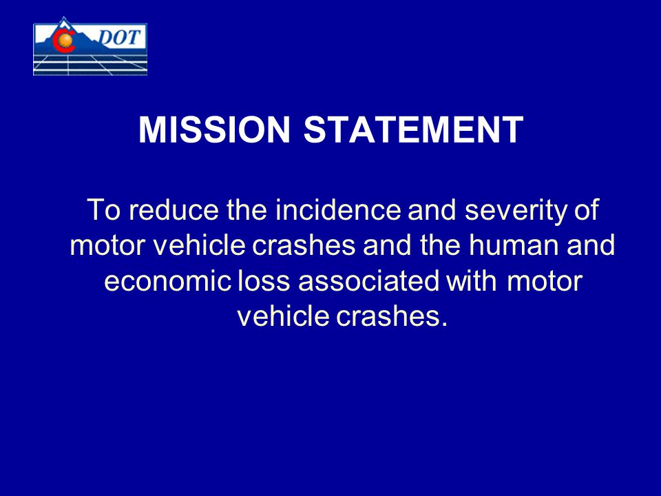 MISSION STATEMENT To reduce the incidence and severity of motor vehicle crashes and the human and economic loss associated with motor vehicle crashes.