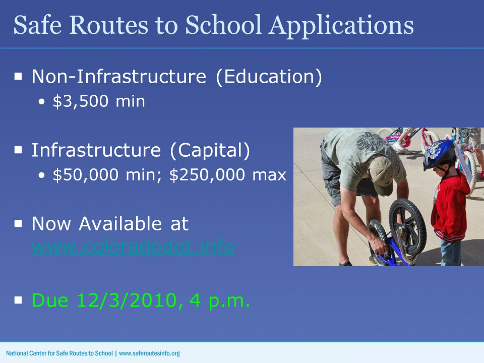 Safe Routes to School Applications  Non-Infrastructure (Education) $3,500 min  Infrastructure (Capital) $50,000 min; $250,000 max  Now Available at www.coloradodot.info www.coloradodot.info  Due 12/3/2010, 4 p.m.