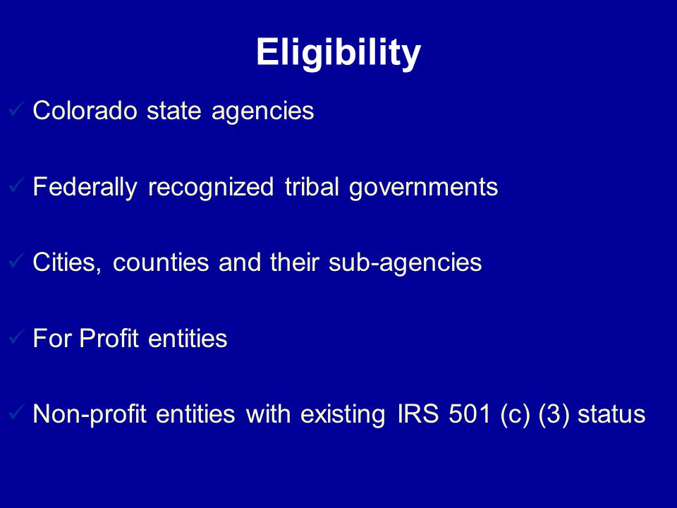 Eligibility Colorado state agencies Federally recognized tribal governments Cities, counties and their sub-agencies For Profit entities Non-profit entities with existing IRS 501 (c) (3) status