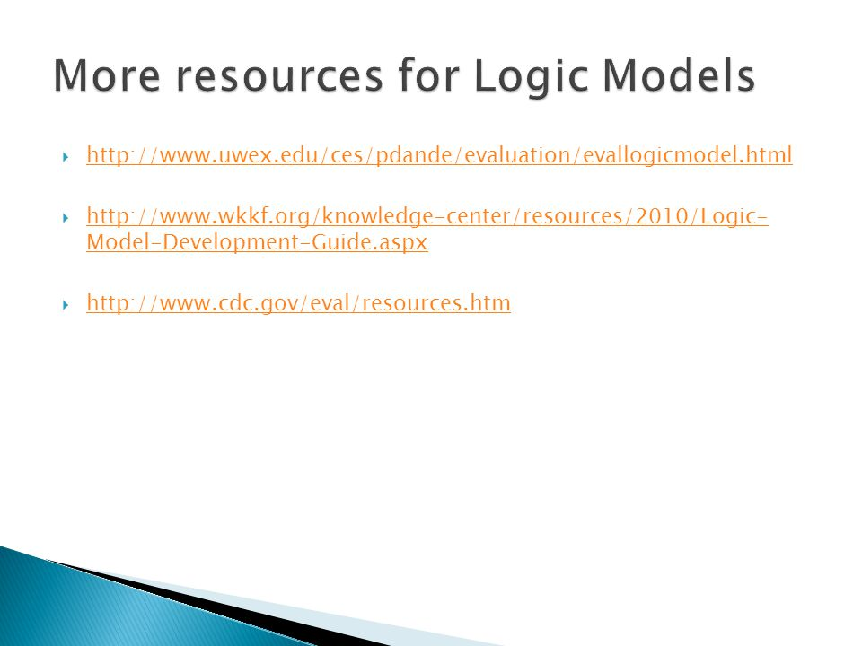  http://www.uwex.edu/ces/pdande/evaluation/evallogicmodel.html http://www.uwex.edu/ces/pdande/evaluation/evallogicmodel.html  http://www.wkkf.org/knowledge-center/resources/2010/Logic- Model-Development-Guide.aspx http://www.wkkf.org/knowledge-center/resources/2010/Logic- Model-Development-Guide.aspx  http://www.cdc.gov/eval/resources.htm http://www.cdc.gov/eval/resources.htm