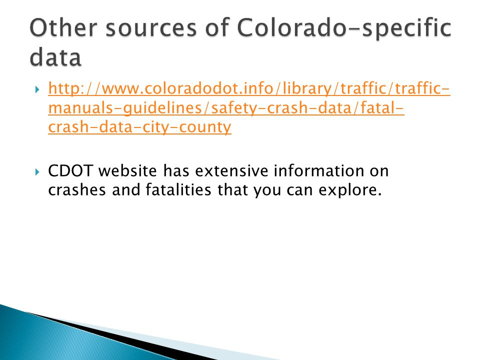  http://www.coloradodot.info/library/traffic/traffic- manuals-guidelines/safety-crash-data/fatal- crash-data-city-county http://www.coloradodot.info/library/traffic/traffic- manuals-guidelines/safety-crash-data/fatal- crash-data-city-county  CDOT website has extensive information on crashes and fatalities that you can explore.