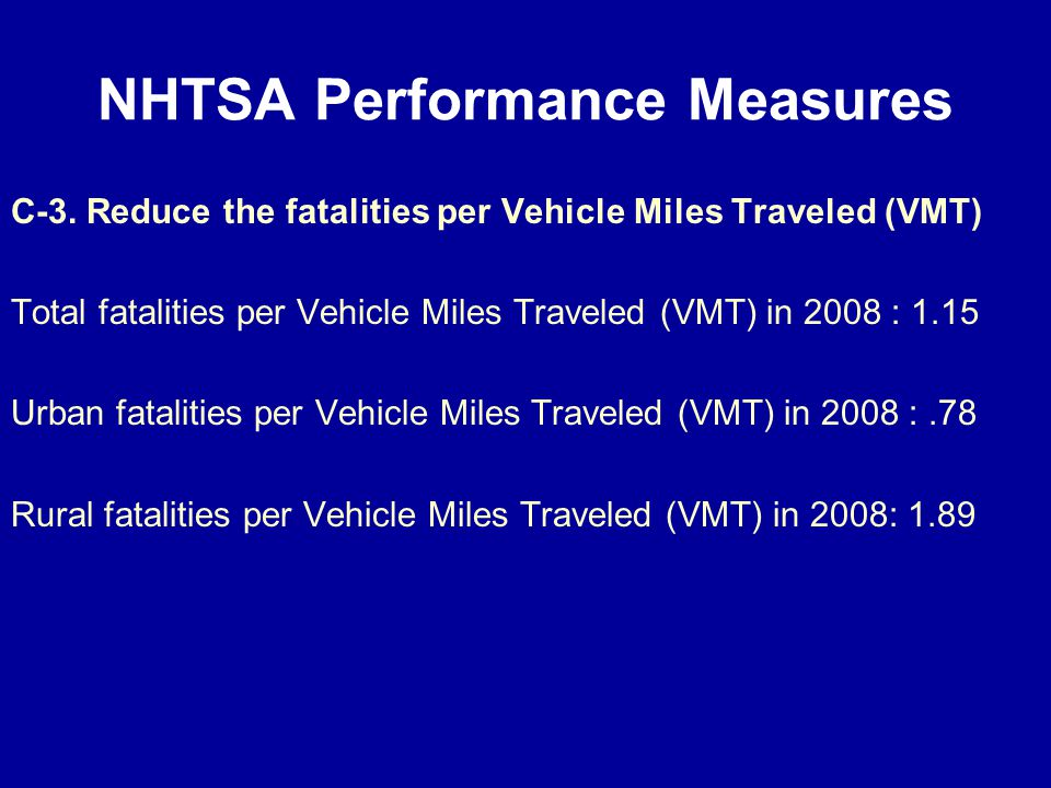 NHTSA Performance Measures C-3. Reduce the fatalities per Vehicle Miles Traveled (VMT) Total fatalities per Vehicle Miles Traveled (VMT) in 2008 : 1.1