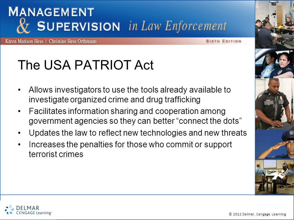 © 2012 Delmar, Cengage Learning The USA PATRIOT Act Allows investigators to use the tools already available to investigate organized crime and drug trafficking Facilitates information sharing and cooperation among government agencies so they can better connect the dots Updates the law to reflect new technologies and new threats Increases the penalties for those who commit or support terrorist crimes