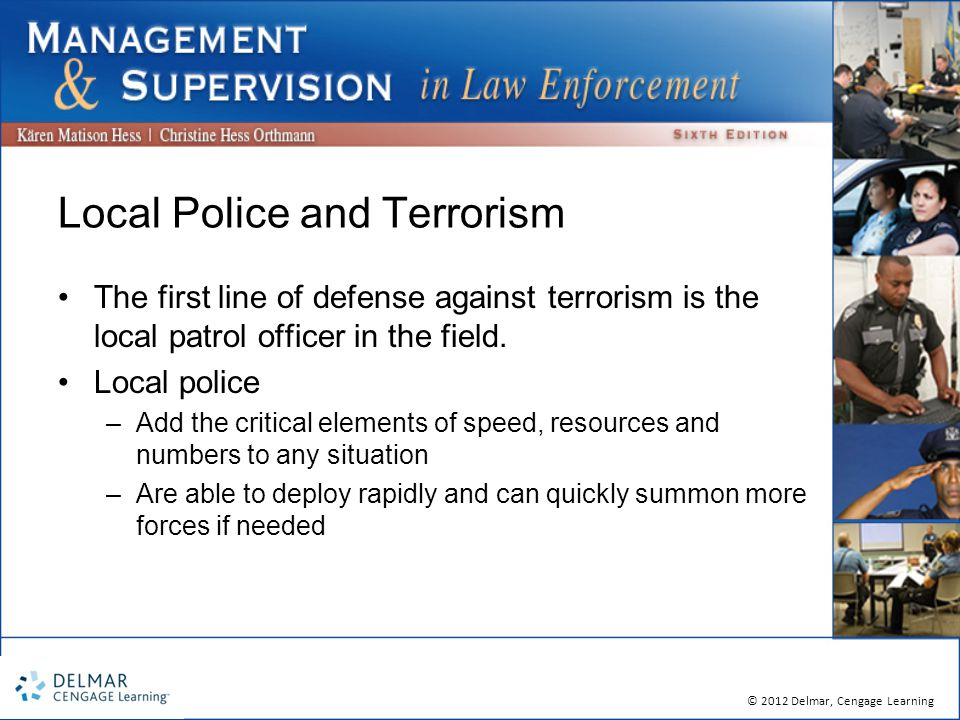 © 2012 Delmar, Cengage Learning Local Police and Terrorism The first line of defense against terrorism is the local patrol officer in the field.