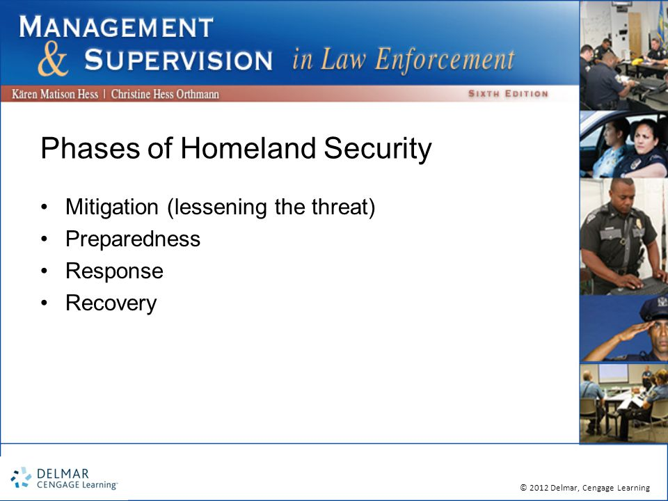 © 2012 Delmar, Cengage Learning Phases of Homeland Security Mitigation (lessening the threat) Preparedness Response Recovery