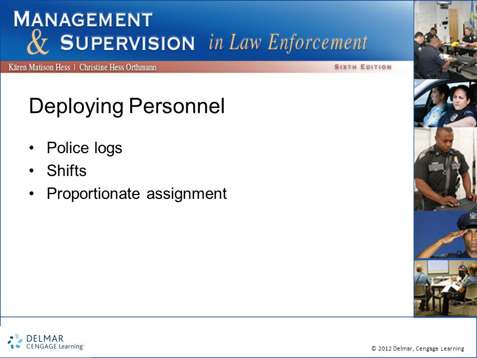 © 2012 Delmar, Cengage Learning Deploying Personnel Police logs Shifts Proportionate assignment